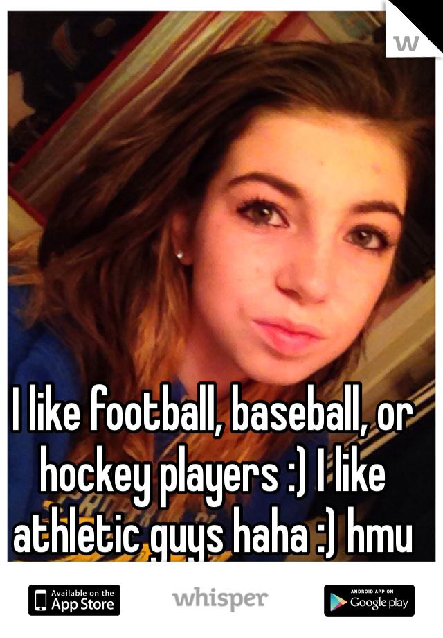 I like football, baseball, or hockey players :) I like athletic guys haha :) hmu