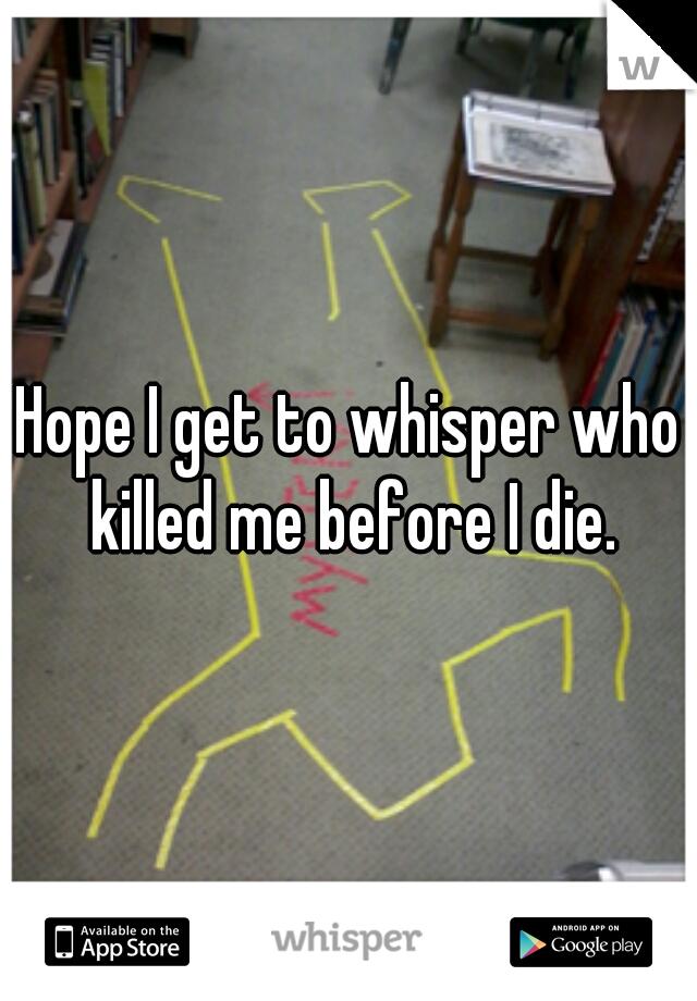 Hope I get to whisper who killed me before I die.