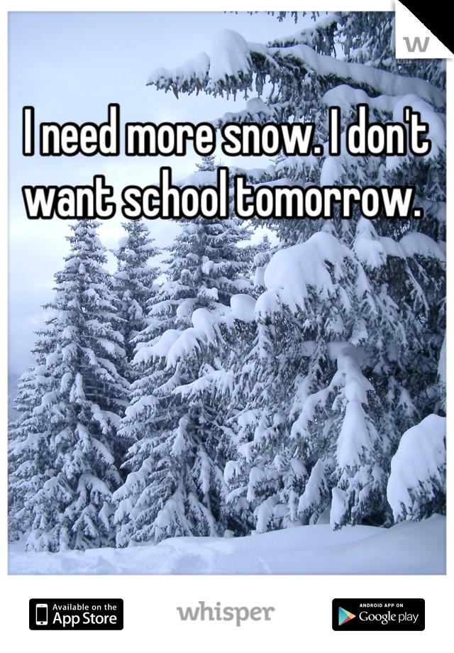 I need more snow. I don't want school tomorrow.