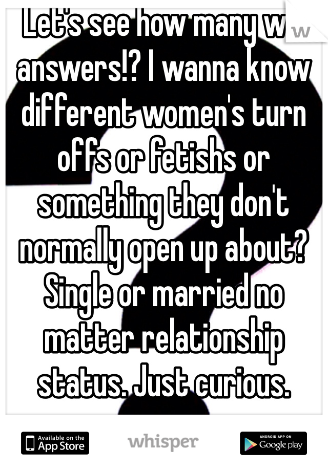 Let's see how many will answers!? I wanna know different women's turn offs or fetishs or something they don't normally open up about? Single or married no matter relationship status. Just curious.