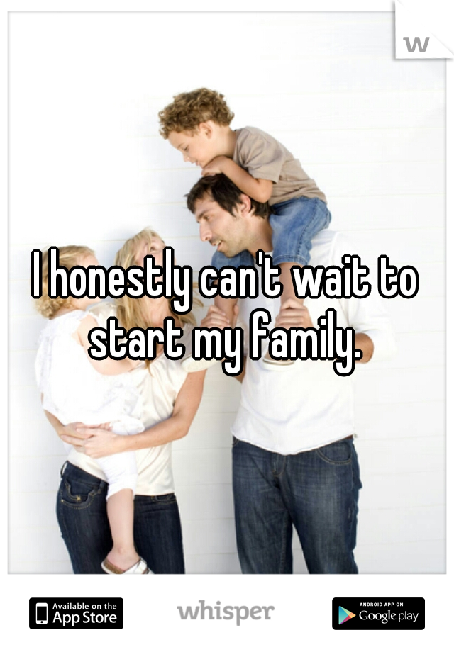 I honestly can't wait to start my family.