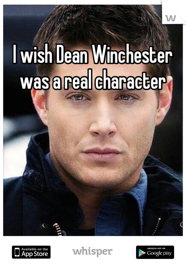 I wish Dean Winchester was a real character
