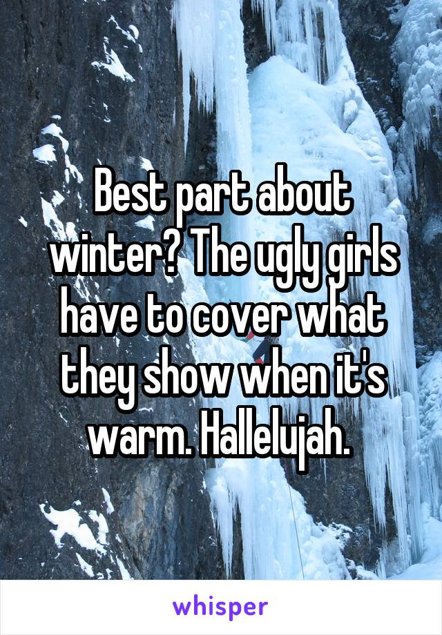 Best part about winter? The ugly girls have to cover what they show when it's warm. Hallelujah.