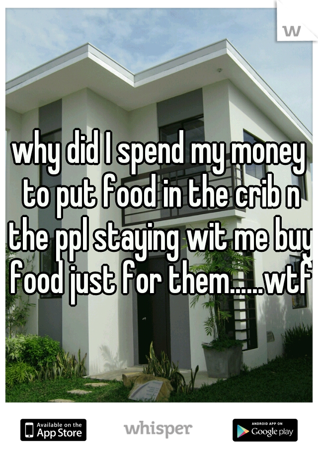 why did I spend my money to put food in the crib n the ppl staying wit me buy food just for them……wtf