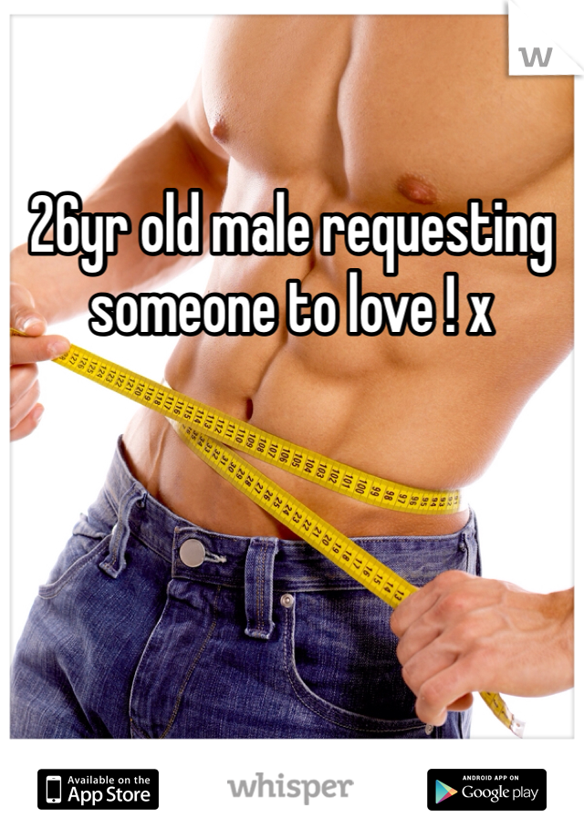 26yr old male requesting someone to love ! x
