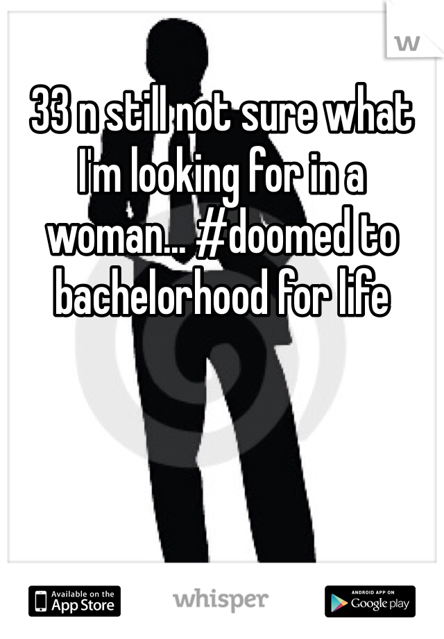 33 n still not sure what I'm looking for in a woman... #doomed to bachelorhood for life