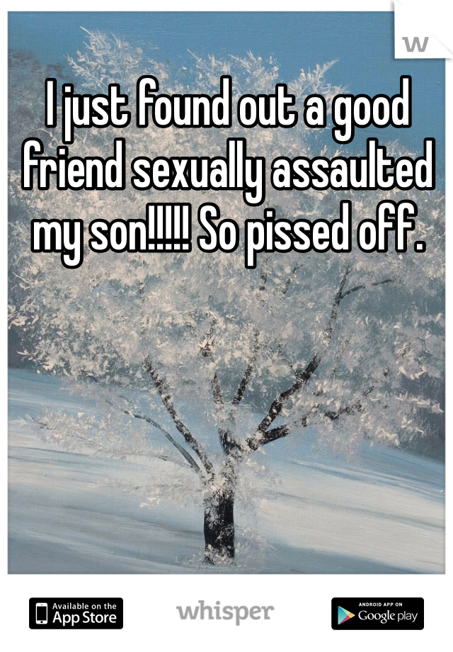 I just found out a good friend sexually assaulted my son!!!!! So pissed off.
