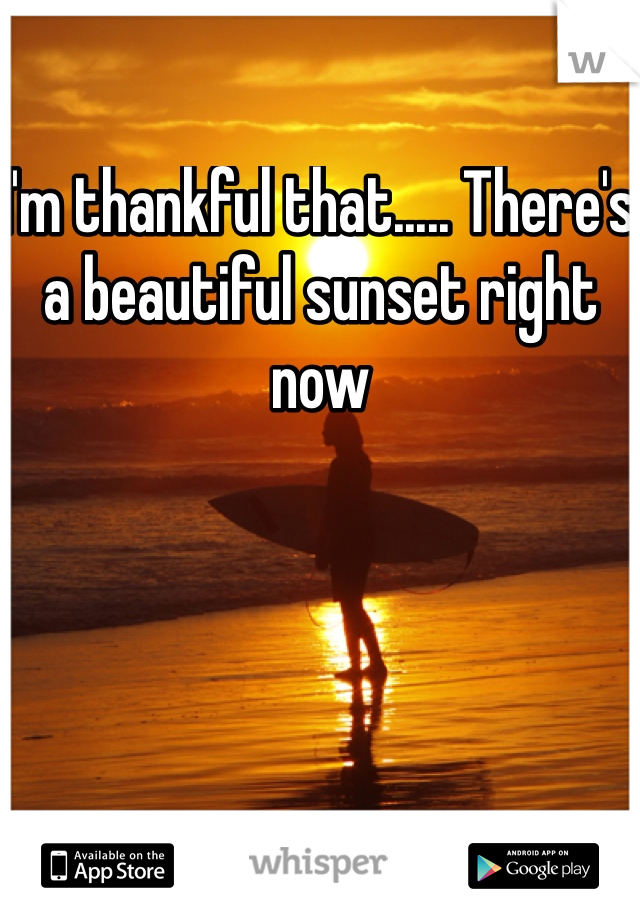 I'm thankful that..... There's a beautiful sunset right now