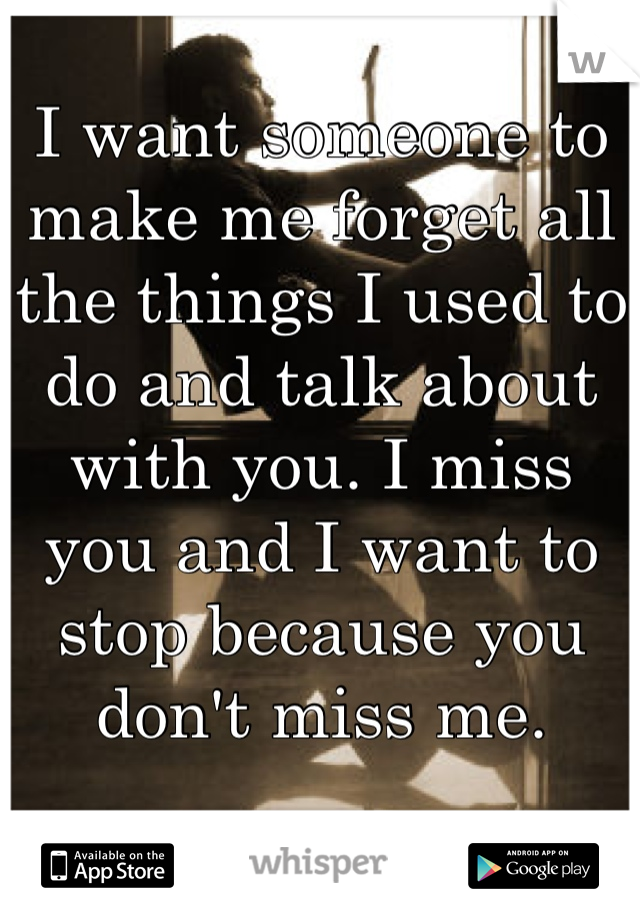 I want someone to make me forget all the things I used to do and talk about with you. I miss you and I want to stop because you don't miss me.