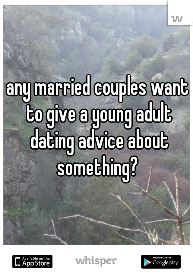 any married couples want to give a young adult dating advice about something?