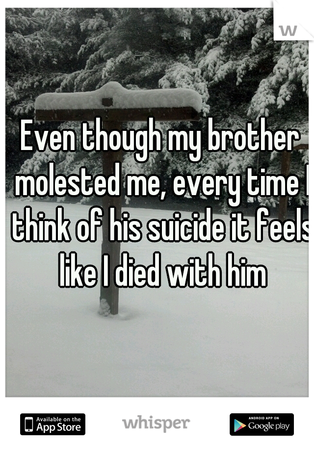 Even though my brother molested me, every time I think of his suicide it feels like I died with him