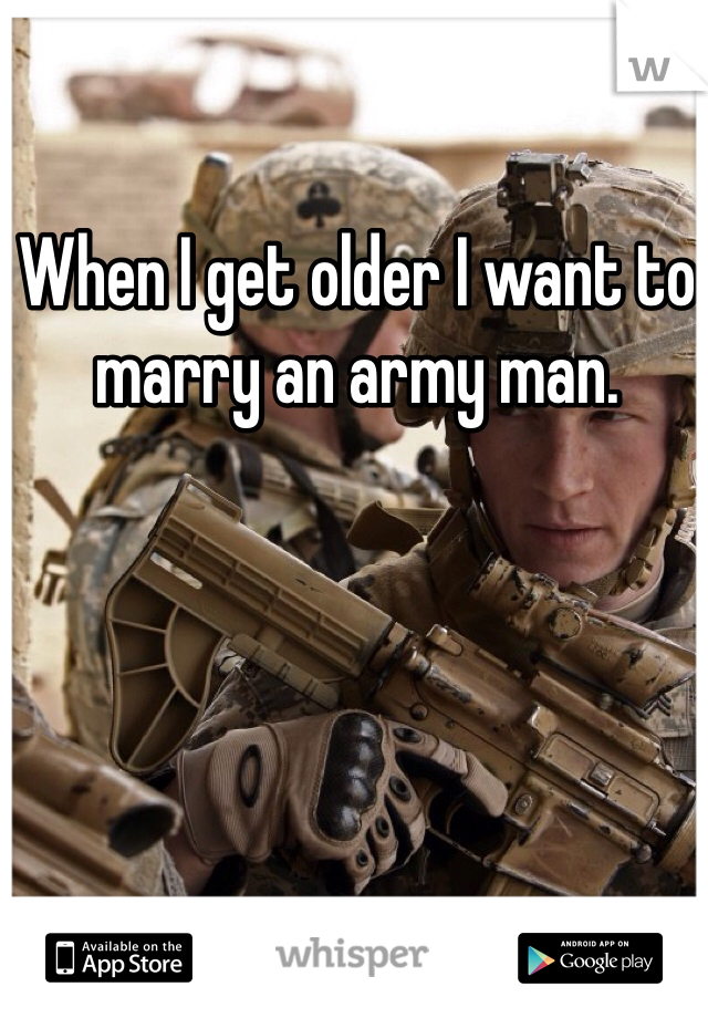 When I get older I want to marry an army man.