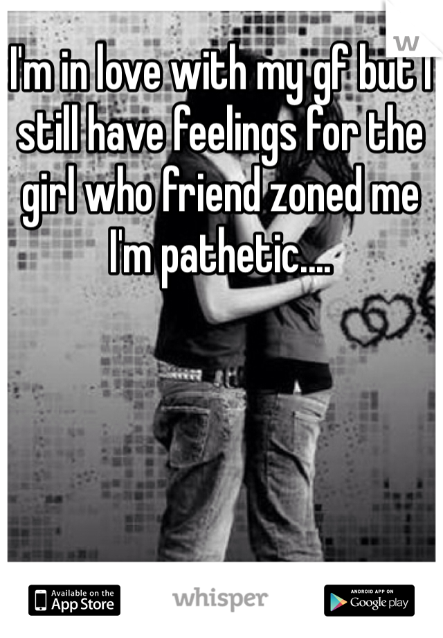 I'm in love with my gf but I still have feelings for the girl who friend zoned me I'm pathetic....