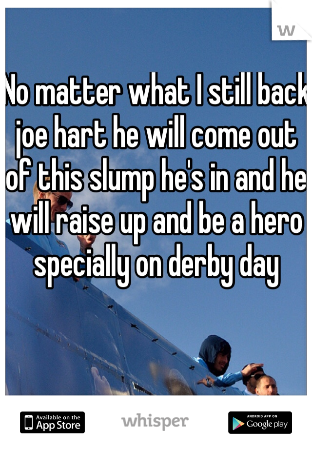 No matter what I still back joe hart he will come out of this slump he's in and he will raise up and be a hero specially on derby day
