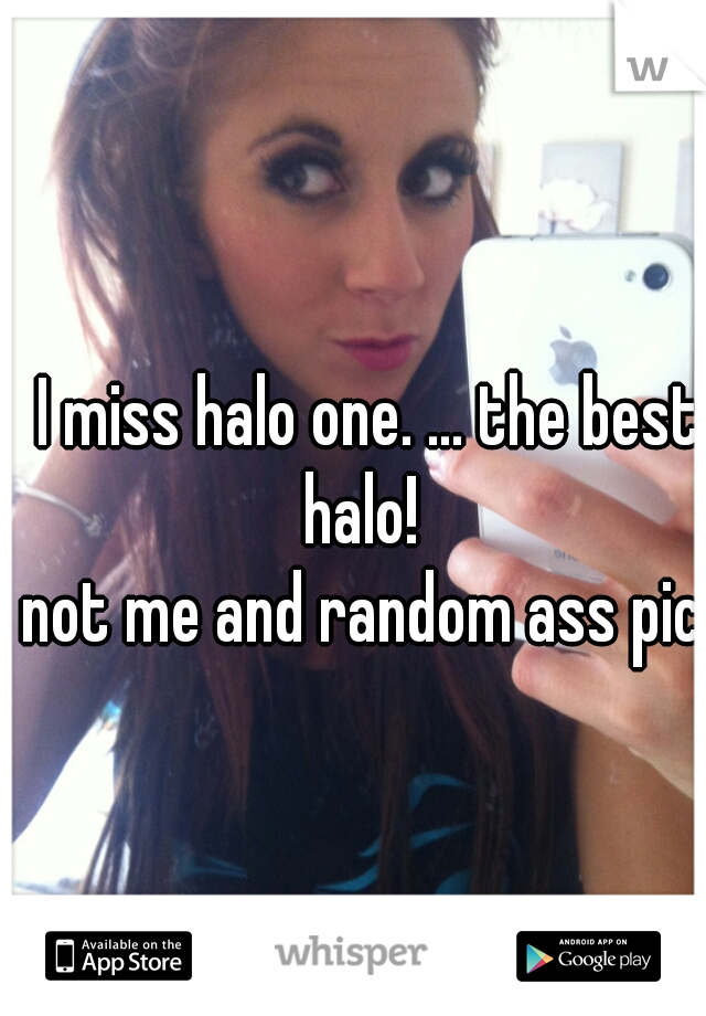 I miss halo one. ... the best halo!    not me and random ass pic.