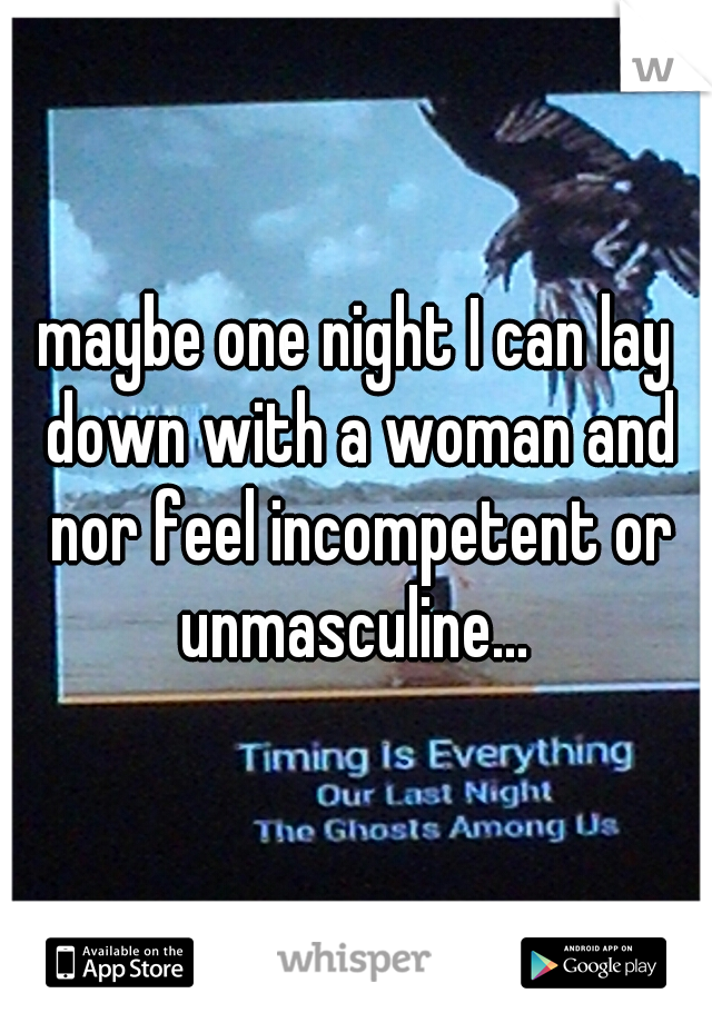 maybe one night I can lay down with a woman and nor feel incompetent or unmasculine...