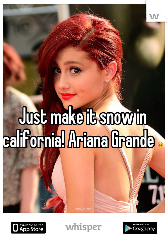 Just make it snow in california! Ariana Grande 😍