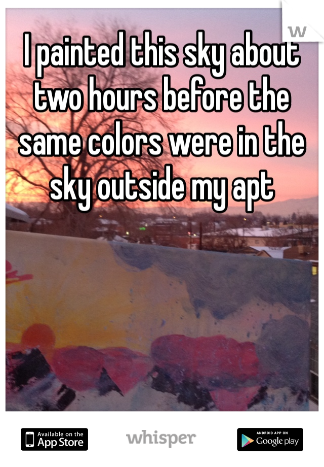 I painted this sky about two hours before the same colors were in the sky outside my apt