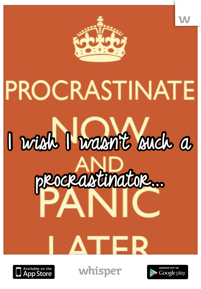 I wish I wasn't such a procrastinator...