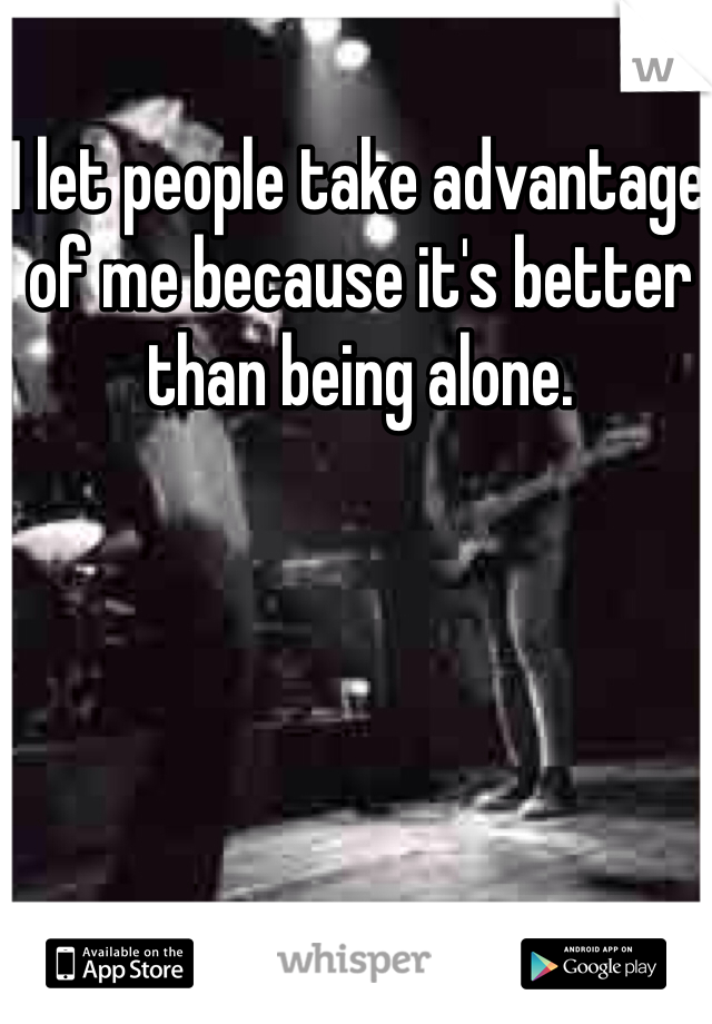 I let people take advantage of me because it's better than being alone.