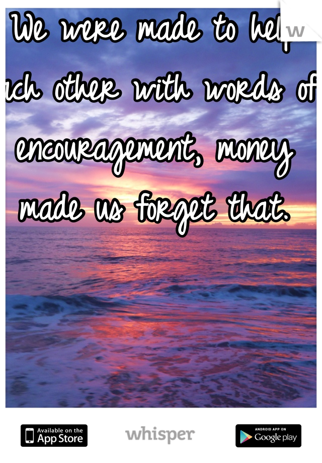 We were made to help each other with words of encouragement, money made us forget that.