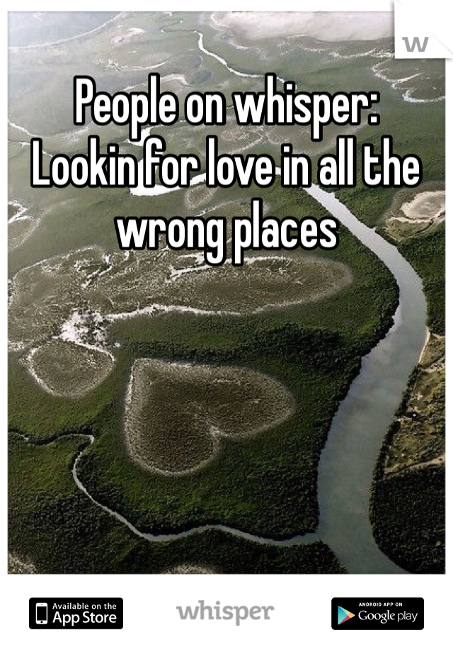 People on whisper: Lookin for love in all the wrong places