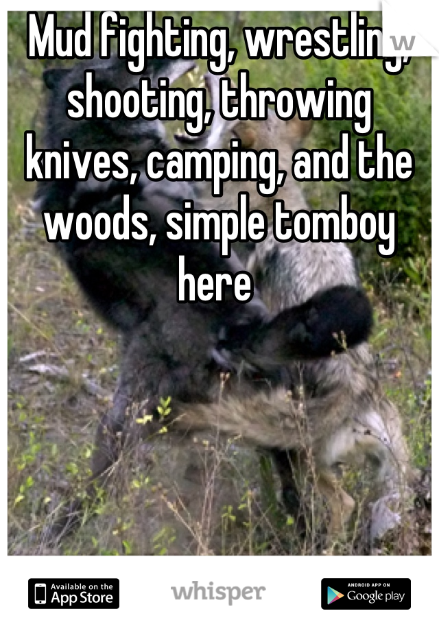 Mud fighting, wrestling, shooting, throwing knives, camping, and the woods, simple tomboy here