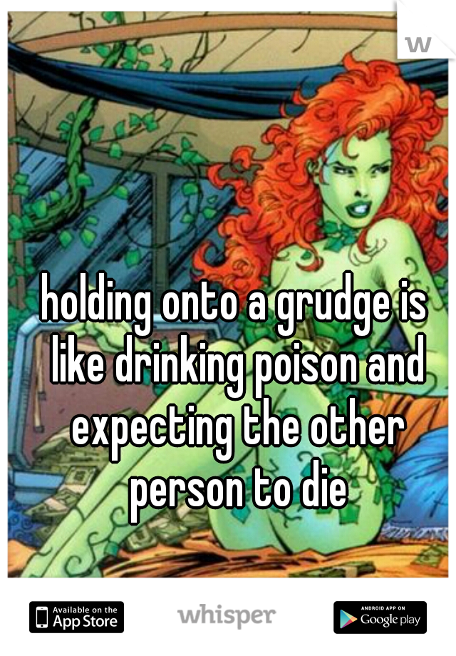 holding onto a grudge is like drinking poison and expecting the other person to die