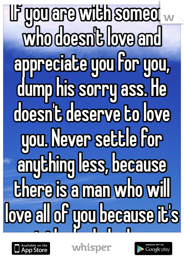 If you are with someone who doesn't love and appreciate you for you, dump his sorry ass. He doesn't deserve to love you. Never settle for anything less, because there is a man who will love all of you because it's not the body he loves.