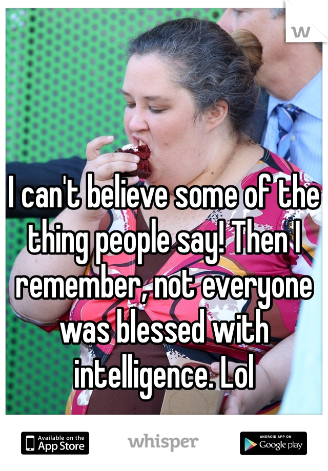 I can't believe some of the thing people say! Then I remember, not everyone was blessed with intelligence. Lol