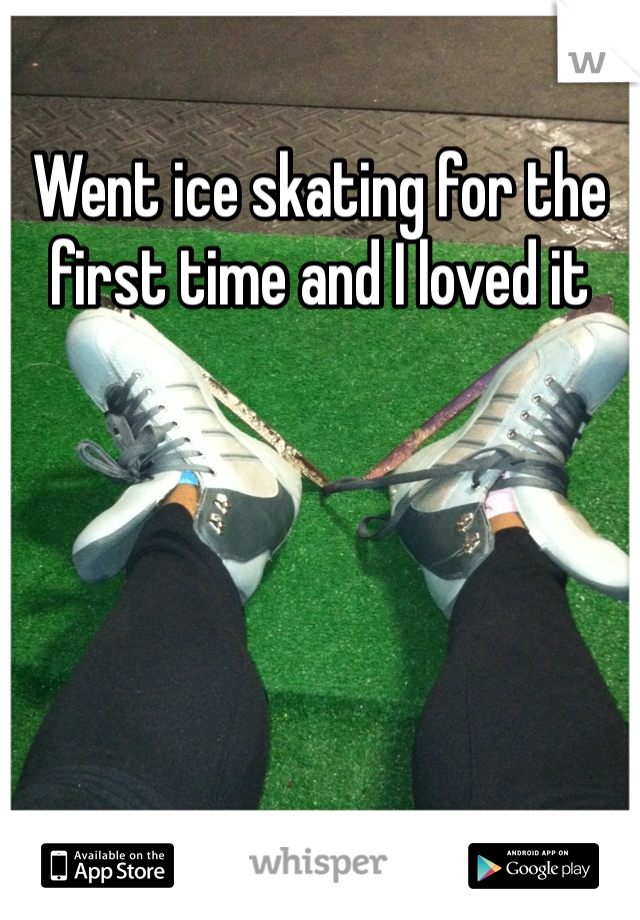 Went ice skating for the first time and I loved it