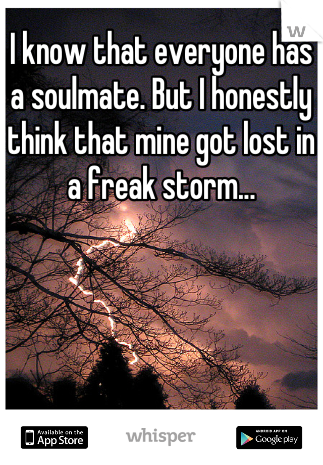 I know that everyone has a soulmate. But I honestly think that mine got lost in a freak storm...