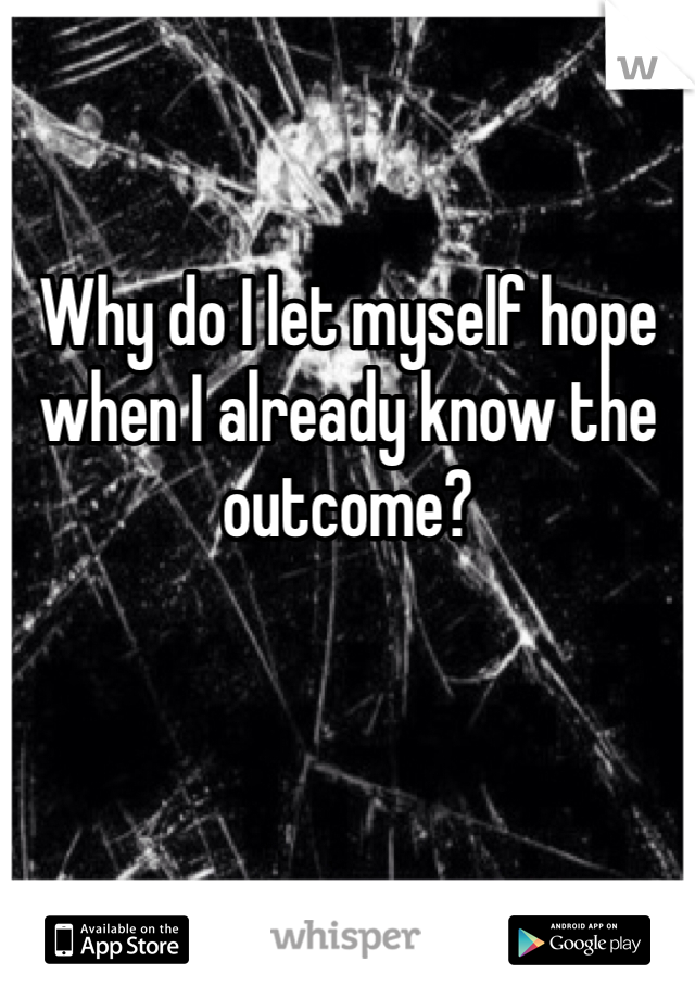 Why do I let myself hope when I already know the outcome?