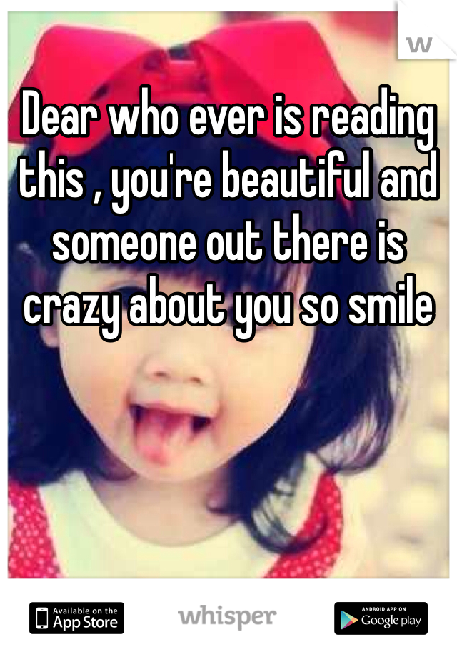 Dear who ever is reading this , you're beautiful and someone out there is crazy about you so smile