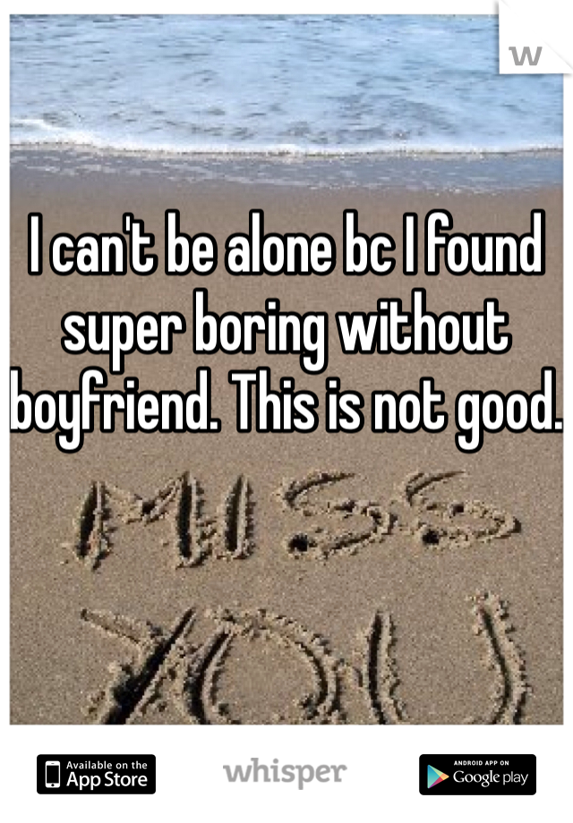 I can't be alone bc I found super boring without boyfriend. This is not good.