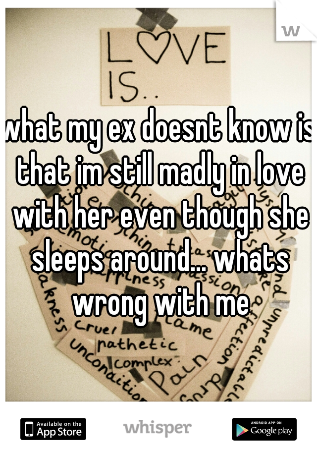 what my ex doesnt know is that im still madly in love with her even though she sleeps around... whats wrong with me
