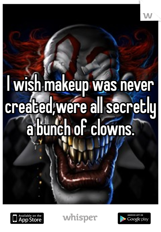 I wish makeup was never created,were all secretly a bunch of clowns.