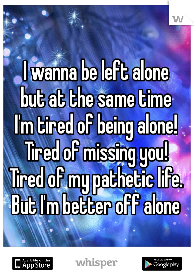 I wanna be left alone but at the same time I'm tired of being alone! Tired of missing you! Tired of my pathetic life. But I'm better off alone