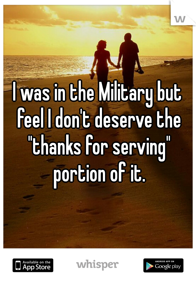"I was in the Military but feel I don't deserve the ""thanks for serving"" portion of it."