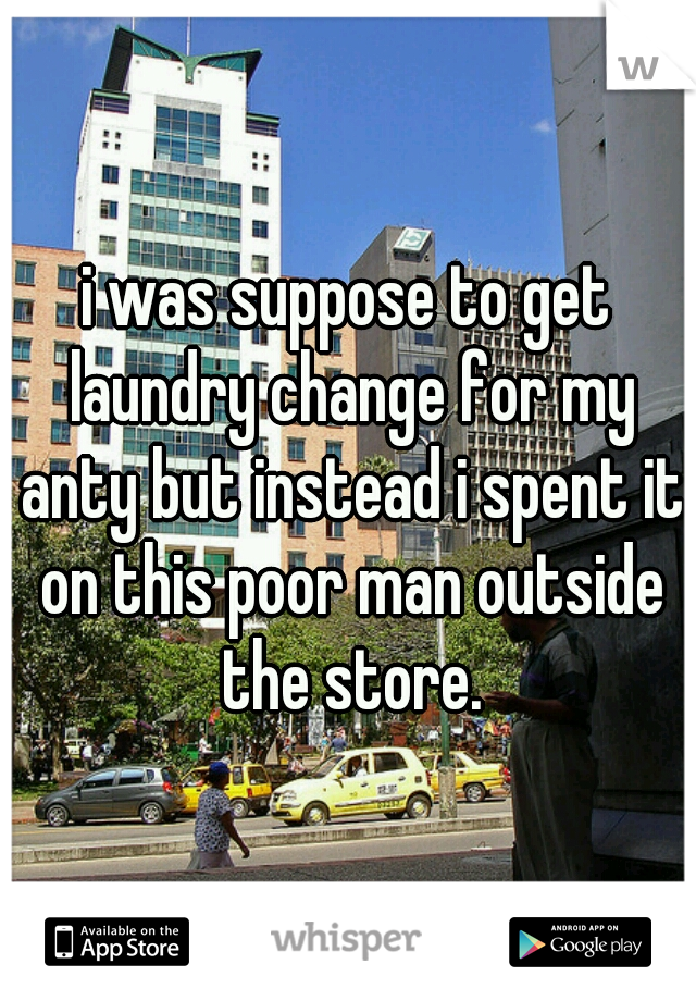 i was suppose to get laundry change for my anty but instead i spent it on this poor man outside the store.