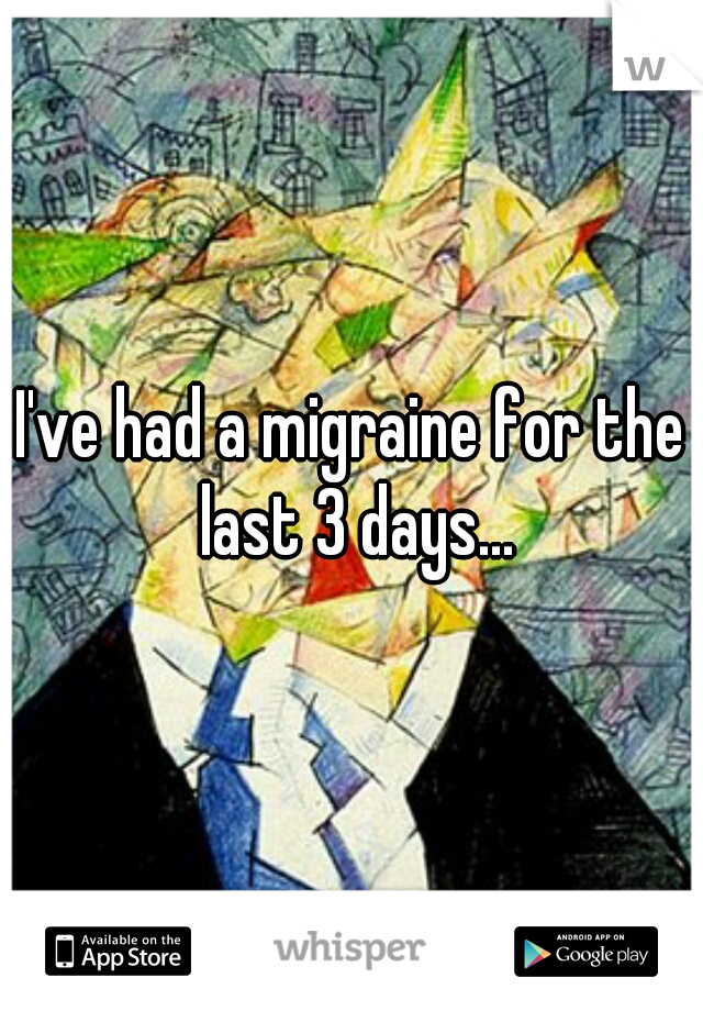 I've had a migraine for the last 3 days...