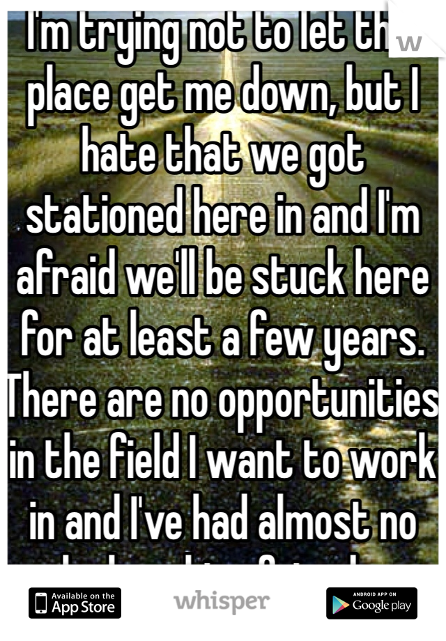 I'm trying not to let this place get me down, but I hate that we got stationed here in and I'm afraid we'll be stuck here for at least a few years. There are no opportunities in the field I want to work in and I've had almost no luck making friends.