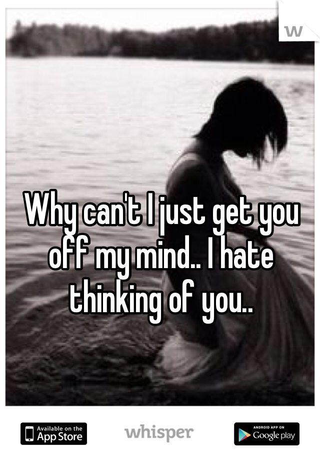 Why can't I just get you off my mind.. I hate thinking of you..