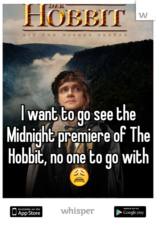 I want to go see the Midnight premiere of The Hobbit, no one to go with 😩