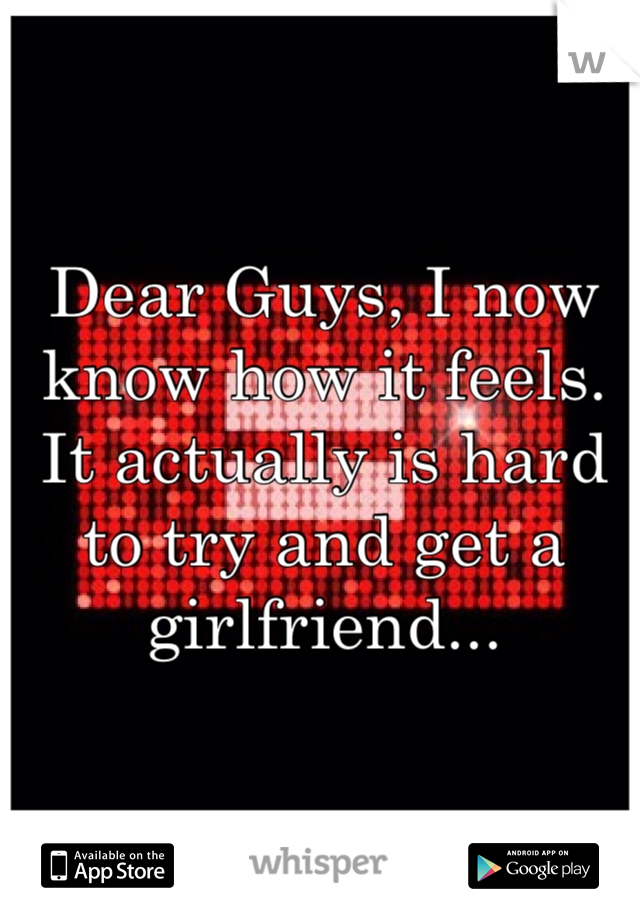 Dear Guys, I now know how it feels. It actually is hard to try and get a girlfriend...