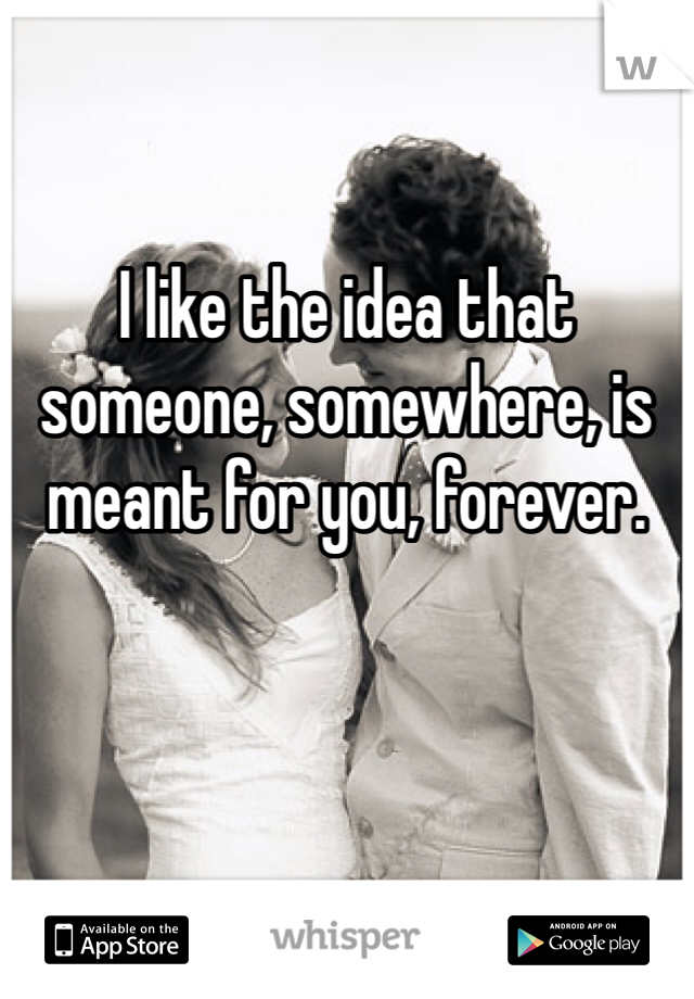 I like the idea that someone, somewhere, is meant for you, forever.