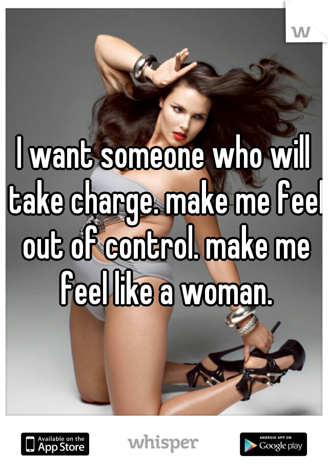 I want someone who will take charge. make me feel out of control. make me feel like a woman.