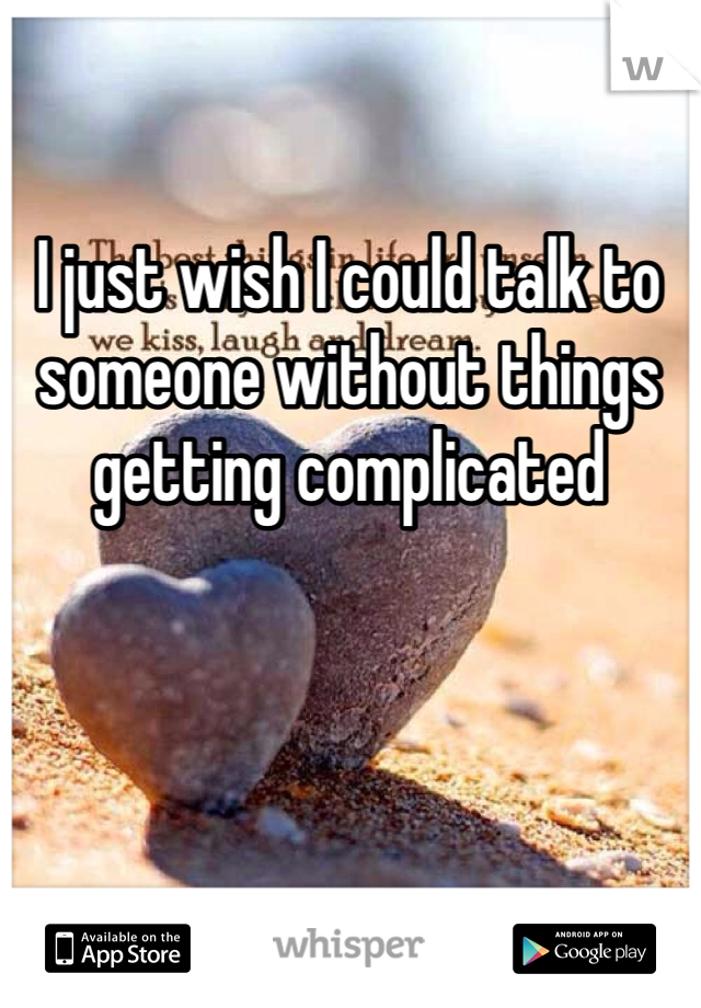 I just wish I could talk to someone without things getting complicated