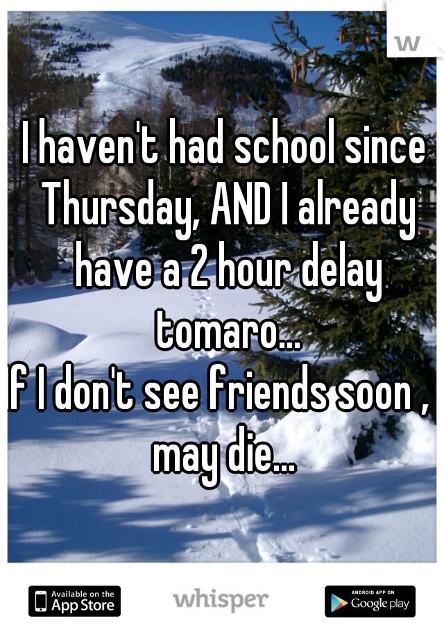 I haven't had school since Thursday, AND I already have a 2 hour delay tomaro... If I don't see friends soon , I may die...