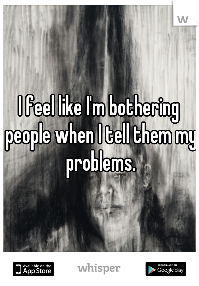 I feel like I'm bothering people when I tell them my problems.